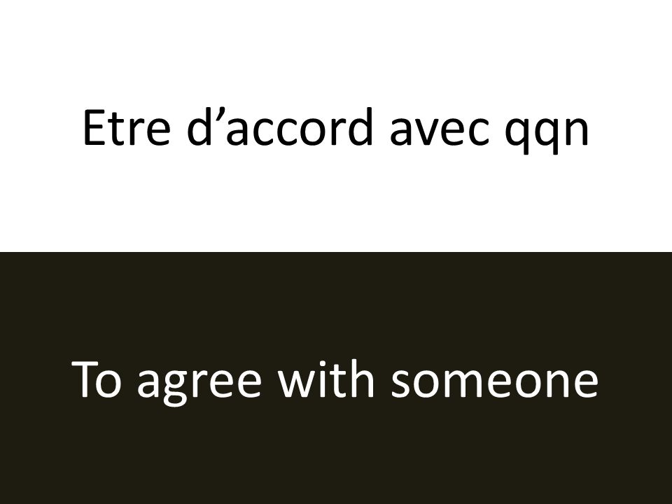 Etre daccord avec qqn To agree with someone