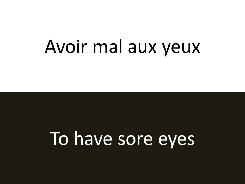 Avoir mal aux yeux To have sore eyes