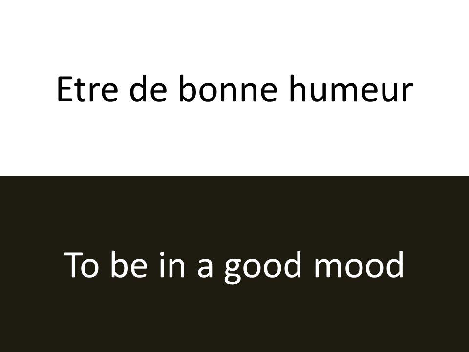 Etre de bonne humeur To be in a good mood