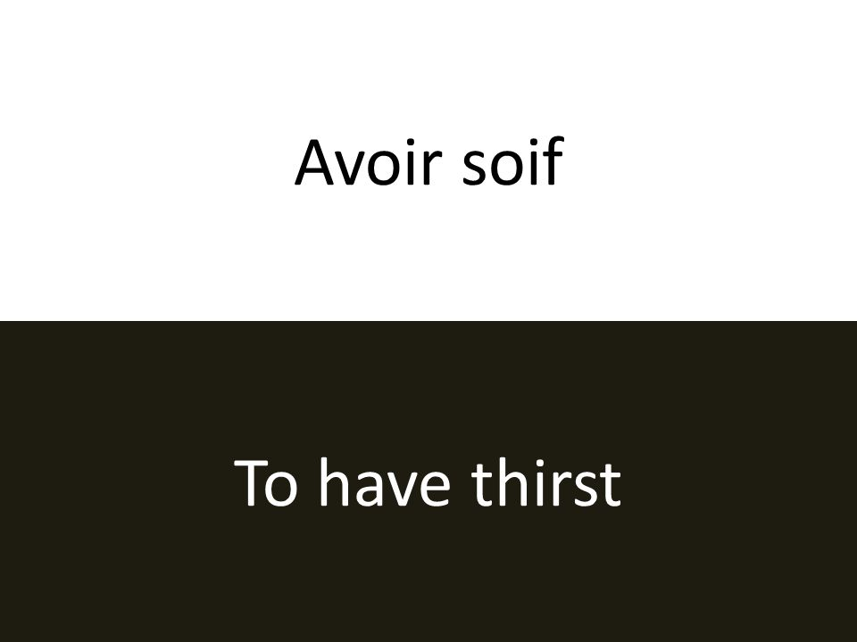 Avoir soif To have thirst