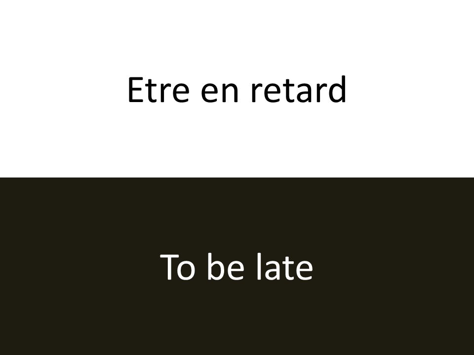 Etre en retard To be late
