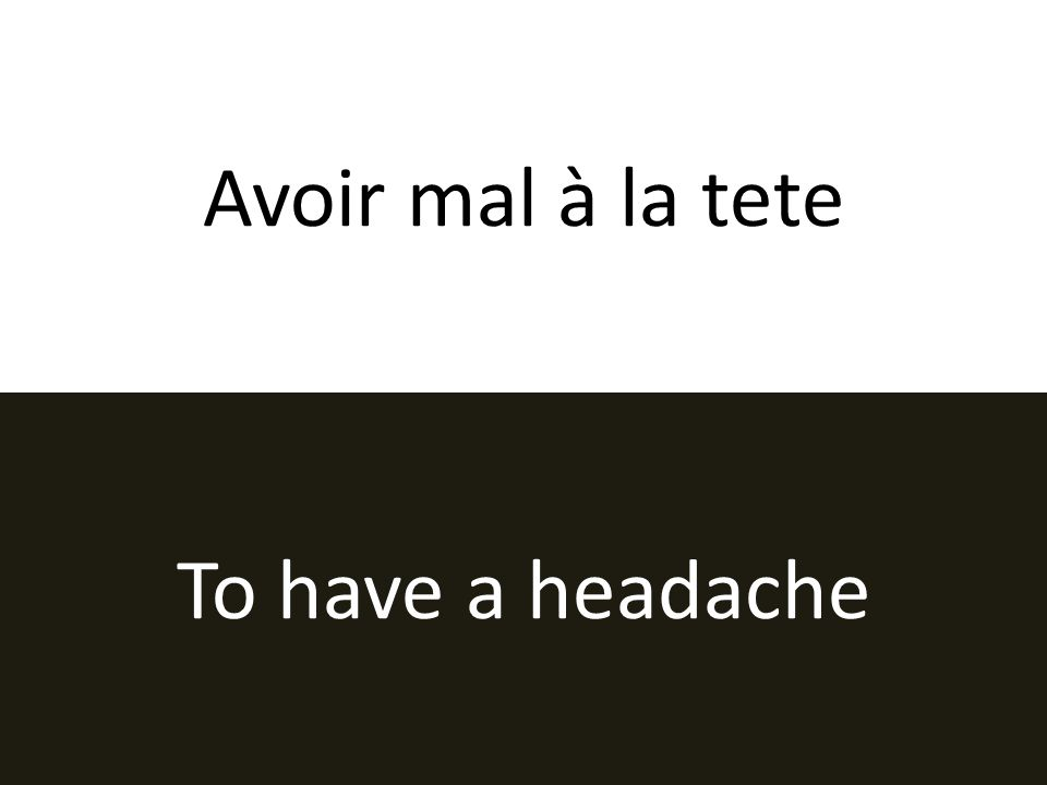 Avoir mal à la tete To have a headache