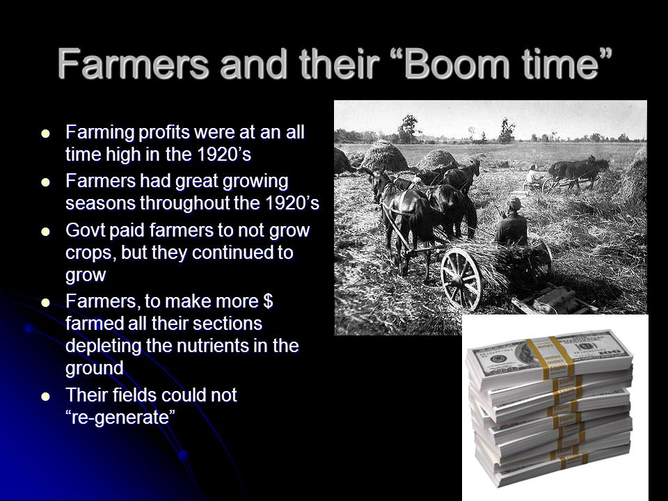 Farmers and their Boom time Farming profits were at an all time high in the 1920s Farming profits were at an all time high in the 1920s Farmers had great growing seasons throughout the 1920s Farmers had great growing seasons throughout the 1920s Govt paid farmers to not grow crops, but they continued to grow Govt paid farmers to not grow crops, but they continued to grow Farmers, to make more $ farmed all their sections depleting the nutrients in the ground Farmers, to make more $ farmed all their sections depleting the nutrients in the ground Their fields could not re-generate Their fields could not re-generate