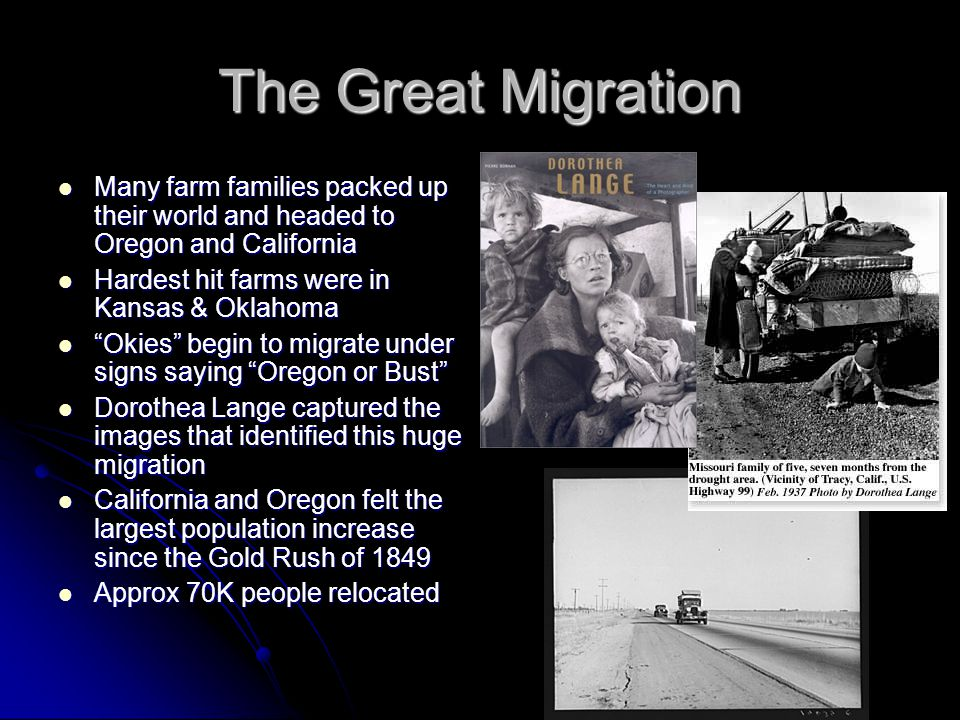 The Great Migration Many farm families packed up their world and headed to Oregon and California Many farm families packed up their world and headed to Oregon and California Hardest hit farms were in Kansas & Oklahoma Hardest hit farms were in Kansas & Oklahoma Okies begin to migrate under signs saying Oregon or Bust Okies begin to migrate under signs saying Oregon or Bust Dorothea Lange captured the images that identified this huge migration Dorothea Lange captured the images that identified this huge migration California and Oregon felt the largest population increase since the Gold Rush of 1849 California and Oregon felt the largest population increase since the Gold Rush of 1849 Approx 70K people relocated Approx 70K people relocated