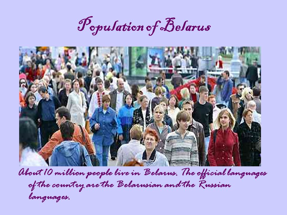 Population of Belarus About 10 million people live in Belarus.