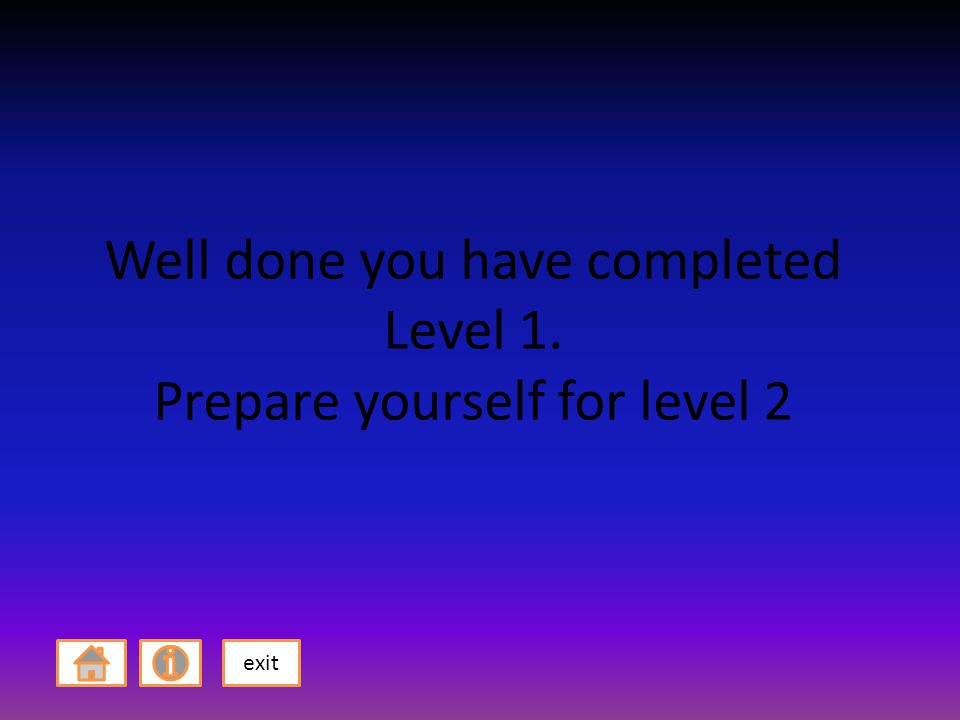 Well done you have completed Level 1. Prepare yourself for level 2 exit