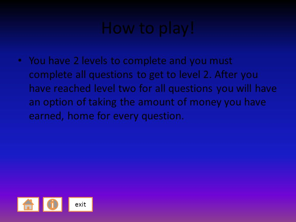 How to play. You have 2 levels to complete and you must complete all questions to get to level 2.