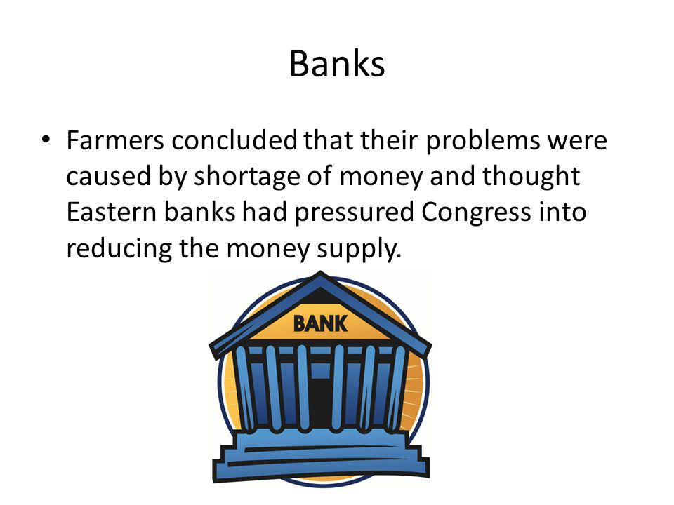 Banks Farmers concluded that their problems were caused by shortage of money and thought Eastern banks had pressured Congress into reducing the money supply.