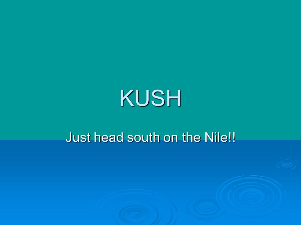 KUSH Just head south on the Nile!!