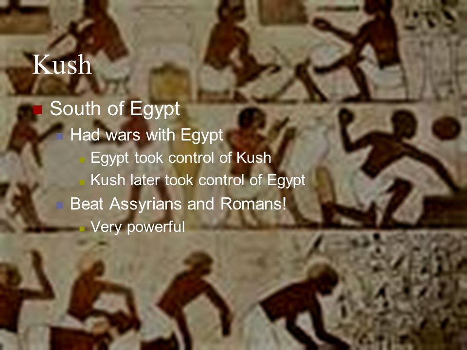 Kush South of Egypt Had wars with Egypt Egypt took control of Kush Kush later took control of Egypt Beat Assyrians and Romans! Very powerful