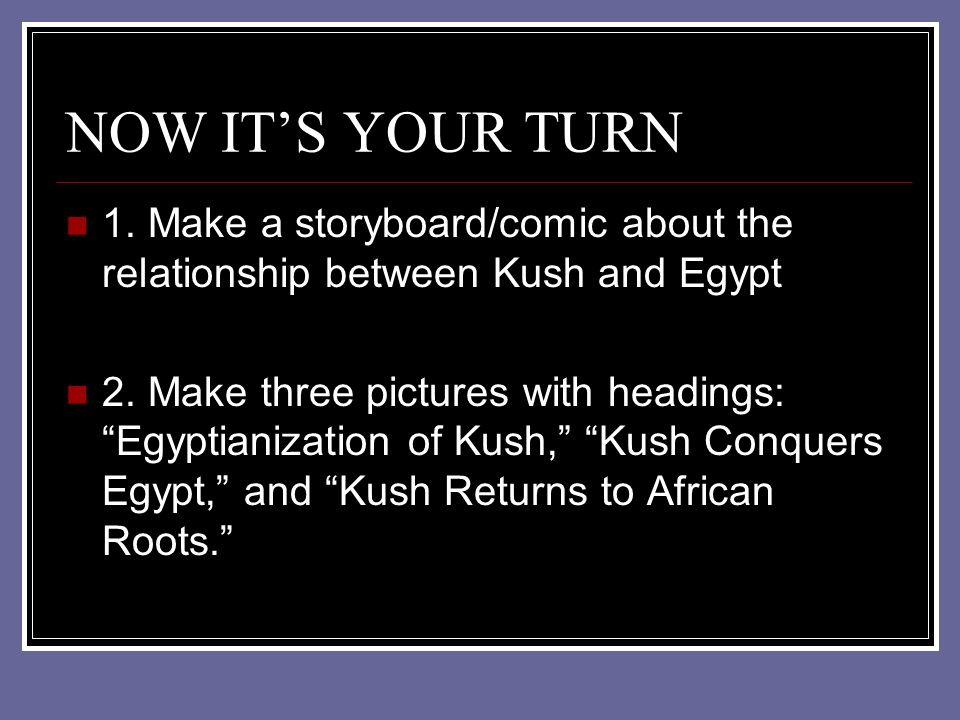 NOW ITS YOUR TURN 1. Make a storyboard/comic about the relationship between Kush and Egypt 2. Make three pictures with headings: Egyptianization of Ku
