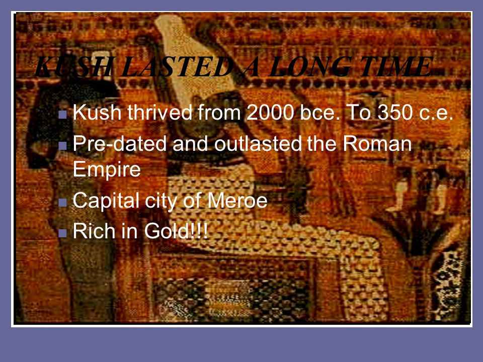 KUSH LASTED A LONG TIME Kush thrived from 2000 bce. To 350 c.e. Pre-dated and outlasted the Roman Empire Capital city of Meroe Rich in Gold!!!