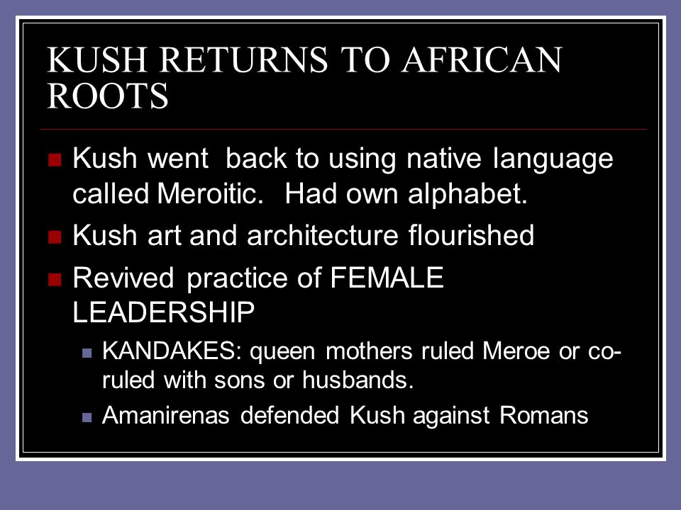 KUSH RETURNS TO AFRICAN ROOTS Kush went back to using native language called Meroitic. Had own alphabet. Kush art and architecture flourished Revived