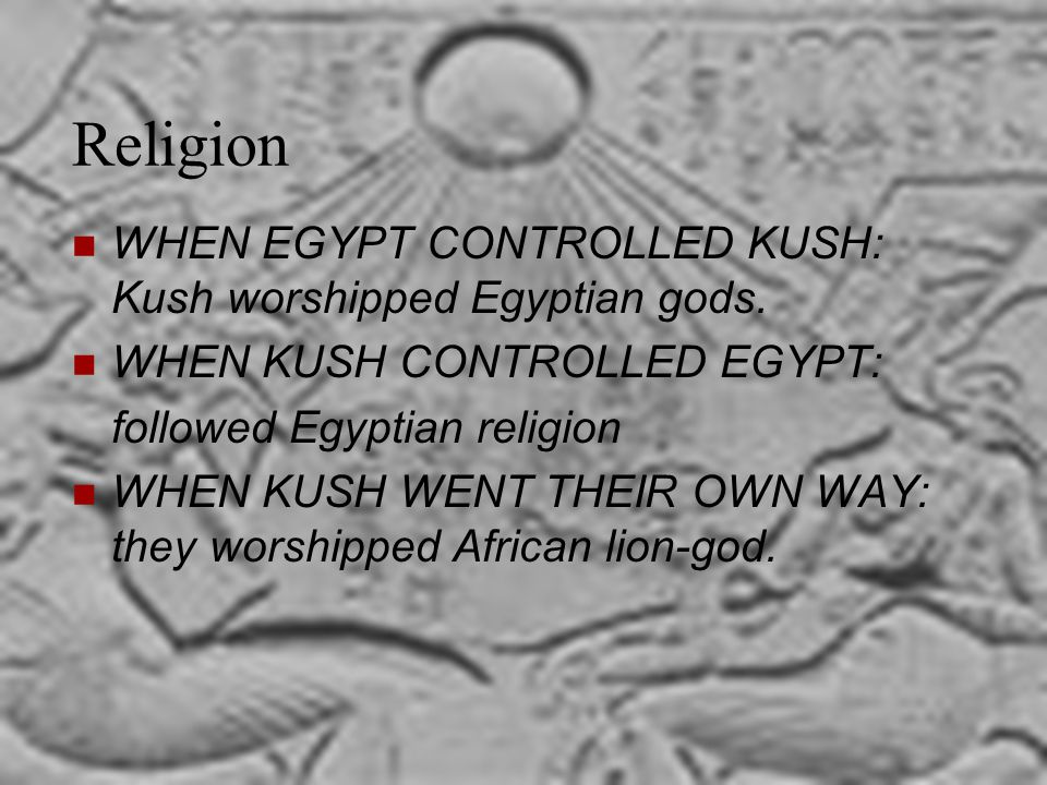 Religion WHEN EGYPT CONTROLLED KUSH: Kush worshipped Egyptian gods. WHEN KUSH CONTROLLED EGYPT: followed Egyptian religion WHEN KUSH WENT THEIR OWN WA