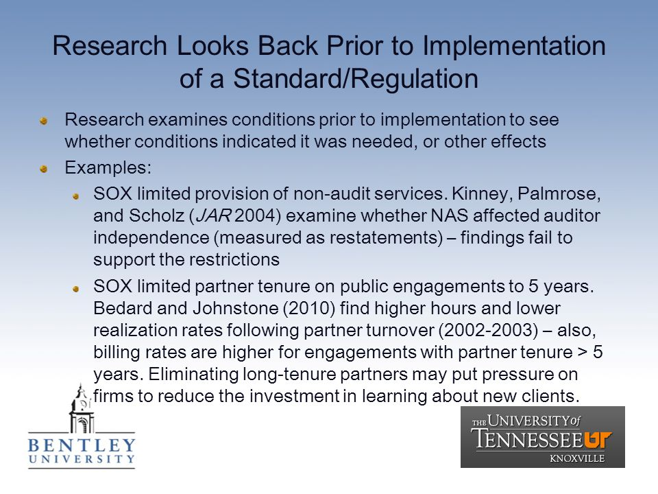 Research Looks Back Prior to Implementation of a Standard/Regulation Research examines conditions prior to implementation to see whether conditions indicated it was needed, or other effects Examples: SOX limited provision of non-audit services.