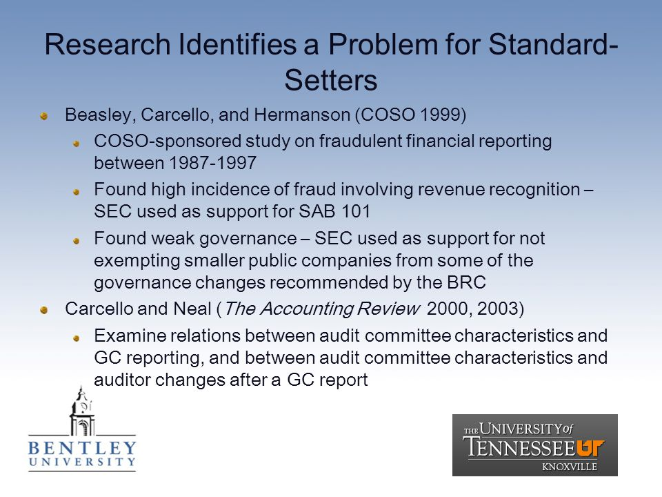 Research Identifies a Problem for Standard- Setters Beasley, Carcello, and Hermanson (COSO 1999) COSO-sponsored study on fraudulent financial reporting between 1987-1997 Found high incidence of fraud involving revenue recognition – SEC used as support for SAB 101 Found weak governance – SEC used as support for not exempting smaller public companies from some of the governance changes recommended by the BRC Carcello and Neal (The Accounting Review 2000, 2003) Examine relations between audit committee characteristics and GC reporting, and between audit committee characteristics and auditor changes after a GC report