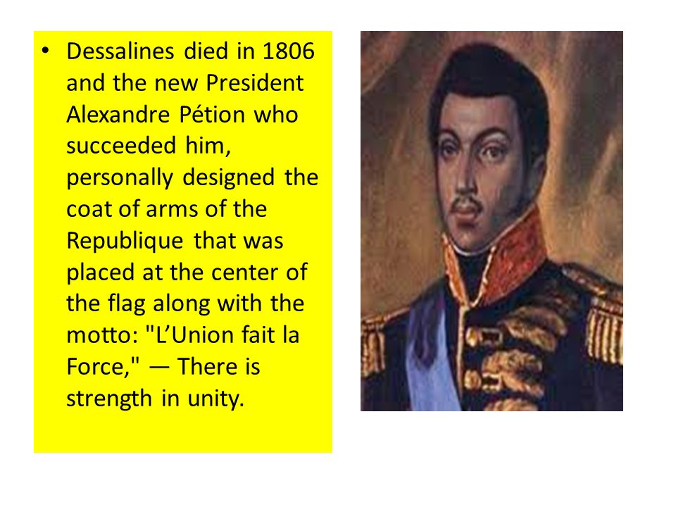Dessalines died in 1806 and the new President Alexandre Pétion who succeeded him, personally designed the coat of arms of the Republique that was placed at the center of the flag along with the motto: LUnion fait la Force, There is strength in unity.