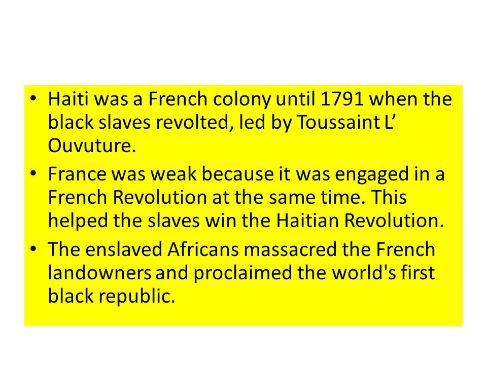 Haiti was a French colony until 1791 when the black slaves revolted, led by Toussaint L Ouvuture.