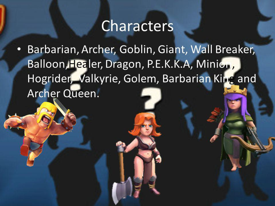 Characters Barbarian, Archer, Goblin, Giant, Wall Breaker, Balloon,Healer, Dragon, P.E.K.K.A, Minion, Hogrider, Valkyrie, Golem, Barbarian King and Archer Queen.