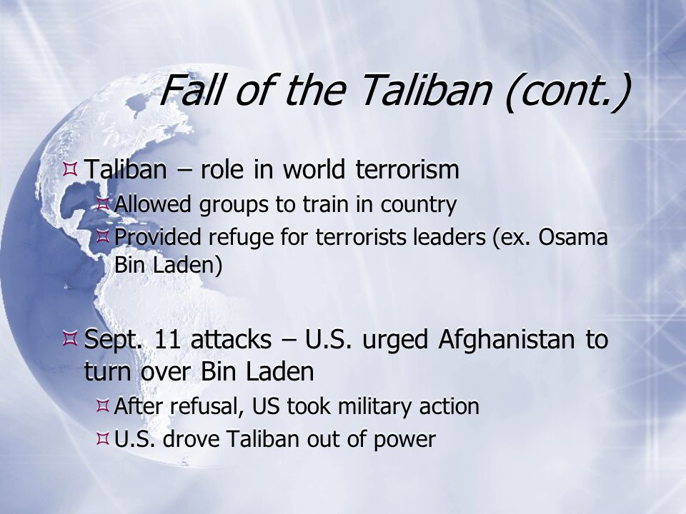 Fall of the Taliban (cont.) Taliban – role in world terrorism Allowed groups to train in country Provided refuge for terrorists leaders (ex.