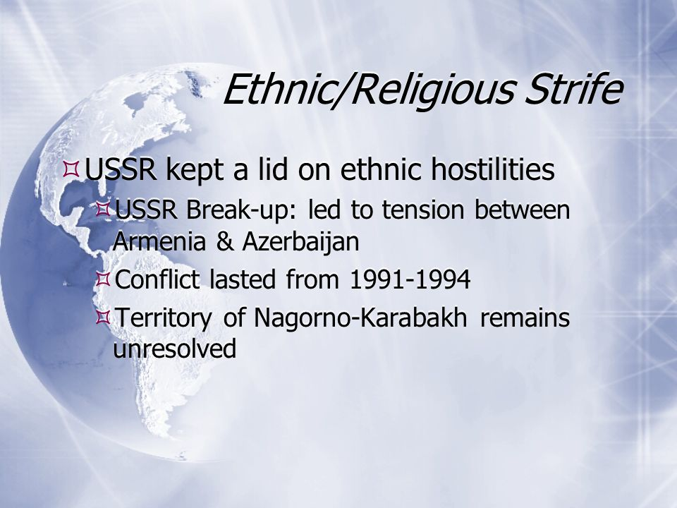 Ethnic/Religious Strife USSR kept a lid on ethnic hostilities USSR Break-up: led to tension between Armenia & Azerbaijan Conflict lasted from 1991-1994 Territory of Nagorno-Karabakh remains unresolved USSR kept a lid on ethnic hostilities USSR Break-up: led to tension between Armenia & Azerbaijan Conflict lasted from 1991-1994 Territory of Nagorno-Karabakh remains unresolved