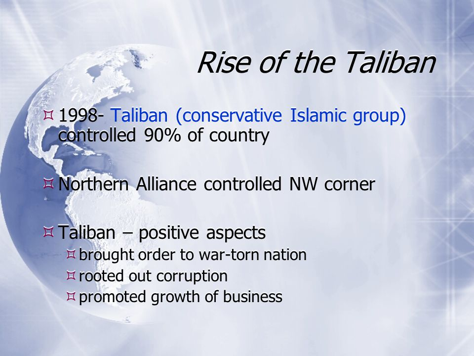 Rise of the Taliban 1998- Taliban (conservative Islamic group) controlled 90% of country Northern Alliance controlled NW corner Taliban – positive aspects brought order to war-torn nation rooted out corruption promoted growth of business 1998- Taliban (conservative Islamic group) controlled 90% of country Northern Alliance controlled NW corner Taliban – positive aspects brought order to war-torn nation rooted out corruption promoted growth of business