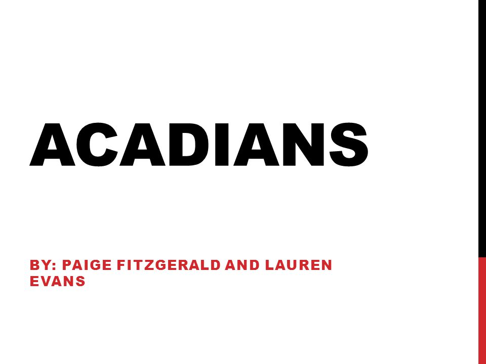 ACADIANS BY: PAIGE FITZGERALD AND LAUREN EVANS