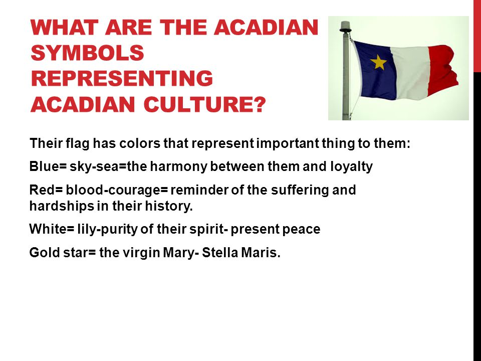 WHAT ARE THE ACADIAN SYMBOLS REPRESENTING ACADIAN CULTURE? Their flag has colors that represent important thing to them: Blue= sky-sea=the harmony bet