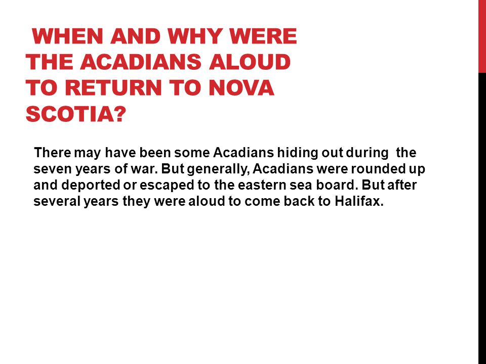 WHEN AND WHY WERE THE ACADIANS ALOUD TO RETURN TO NOVA SCOTIA? There may have been some Acadians hiding out during the seven years of war. But general