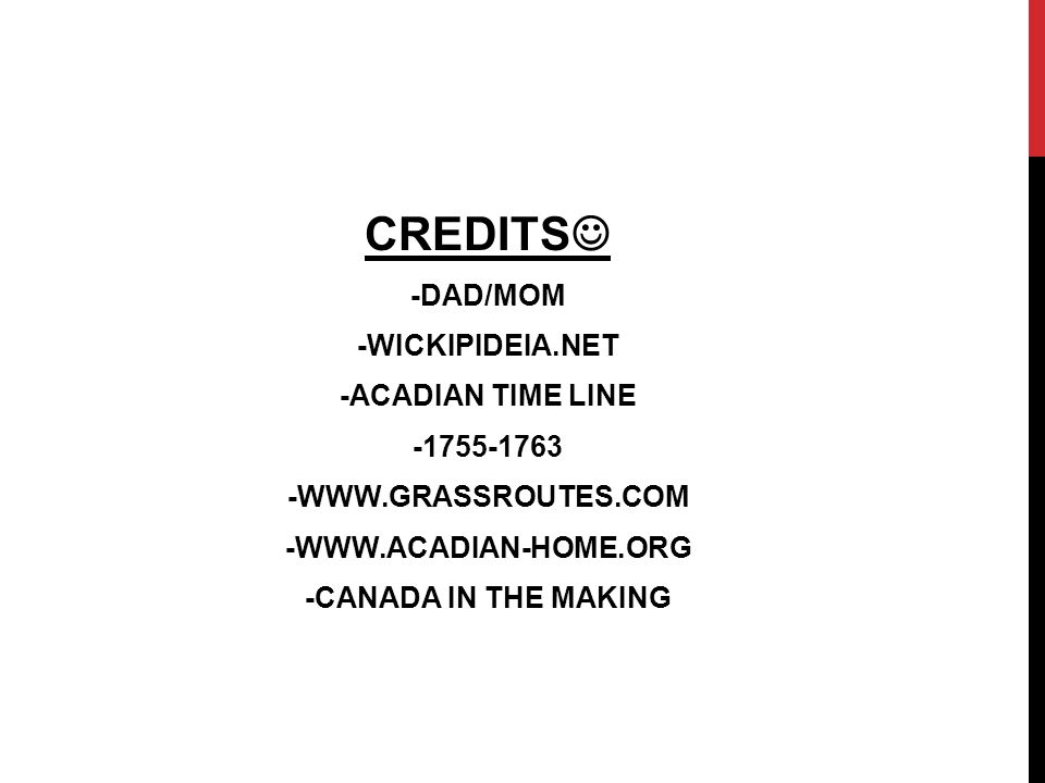 CREDITS -DAD/MOM -WICKIPIDEIA.NET -ACADIAN TIME LINE -1755-1763 -WWW.GRASSROUTES.COM -WWW.ACADIAN-HOME.ORG -CANADA IN THE MAKING