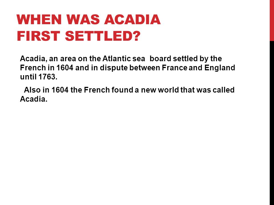 WHEN WAS ACADIA FIRST SETTLED? Acadia, an area on the Atlantic sea board settled by the French in 1604 and in dispute between France and England until