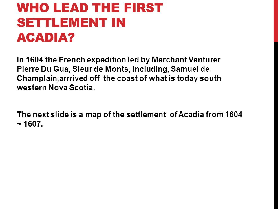 WHO LEAD THE FIRST SETTLEMENT IN ACADIA? In 1604 the French expedition led by Merchant Venturer Pierre Du Gua, Sieur de Monts, including, Samuel de Ch