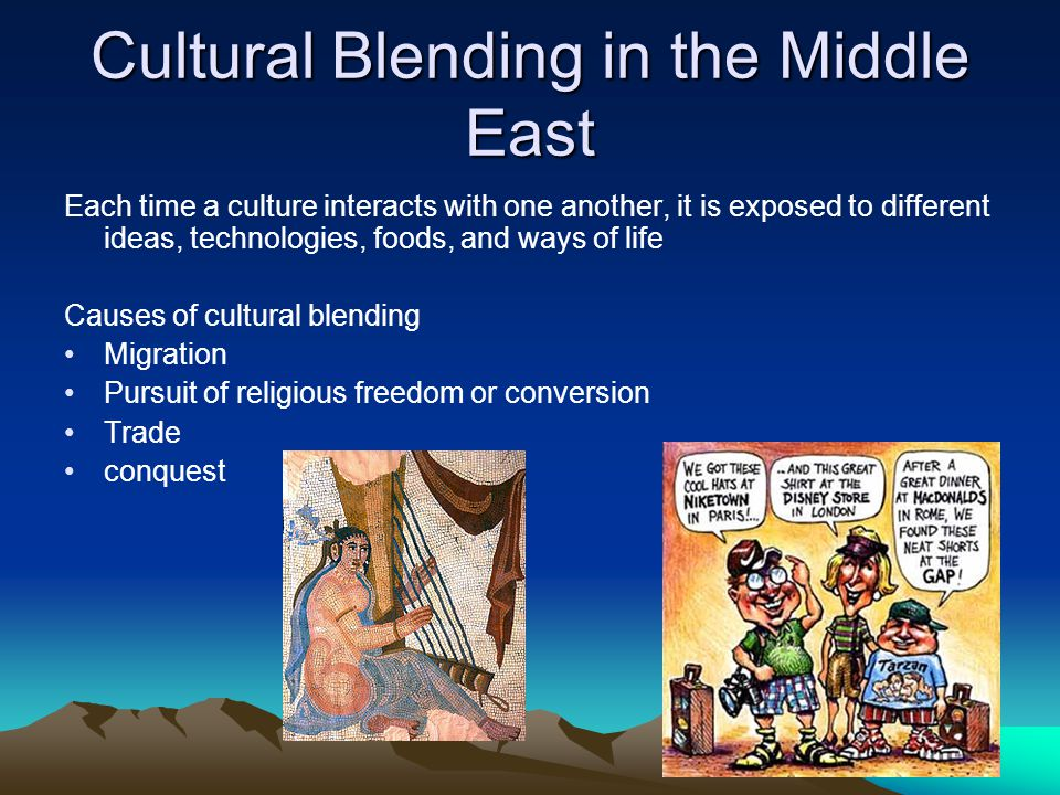 Cultural Blending in the Middle East Results of Cultural Blending Language Characters of one written language will show up in another such as Chinese characters used in the Japanese language Religion Buddhism spread throughout Asia; however, Buddhism practiced in Tibet differs from Japanese Zen Buddhism Styles of Government democratic governments are practiced, with small differences, in countries all over the world Racial Blending the mestizo, people of mixed European and Indian ancestry in Mexico Arts and Architecture Romans borrowed architectural techniques from the Greeks