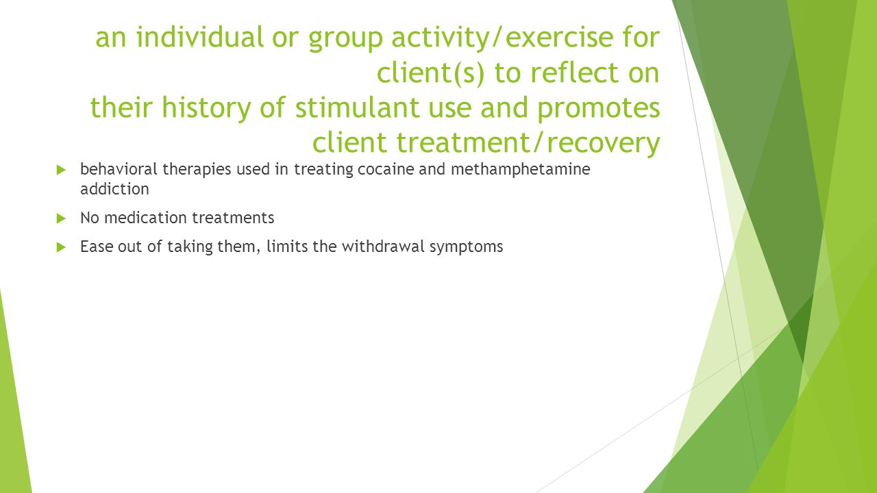 an individual or group activity/exercise for client(s) to reflect on their history of stimulant use and promotes client treatment/recovery behavioral therapies used in treating cocaine and methamphetamine addiction No medication treatments Ease out of taking them, limits the withdrawal symptoms