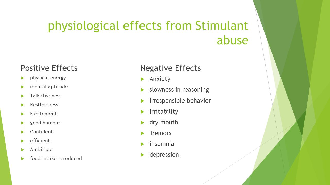 physiological effects from Stimulant abuse Positive Effects physical energy mental aptitude Talkativeness Restlessness Excitement good humour Confident efficient Ambitious food intake is reduced Negative Effects Anxiety slowness in reasoning irresponsible behavior Irritability dry mouth Tremors insomnia depression.