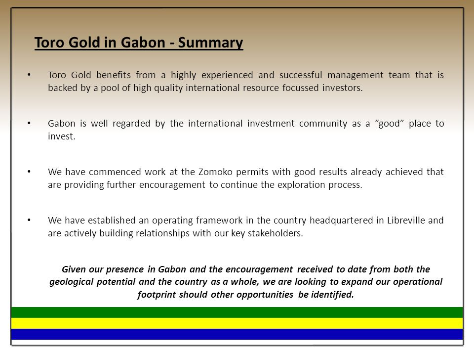 Toro Gold in Gabon - Summary Toro Gold benefits from a highly experienced and successful management team that is backed by a pool of high quality inte