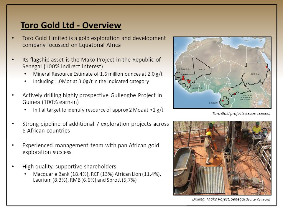 Toro Gold Ltd - Overview Toro Gold Limited is a gold exploration and development company focussed on Equatorial Africa Its flagship asset is the Mako