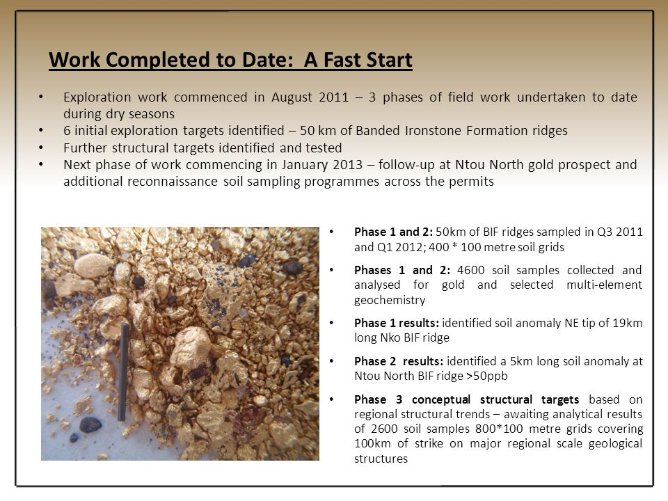Work Completed to Date: A Fast Start Exploration work commenced in August 2011 – 3 phases of field work undertaken to date during dry seasons 6 initia