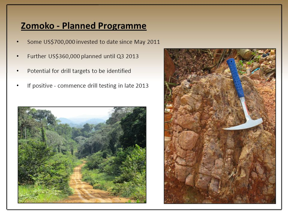 Zomoko - Planned Programme Some US$700,000 invested to date since May 2011 Further US$360,000 planned until Q3 2013 Potential for drill targets to be