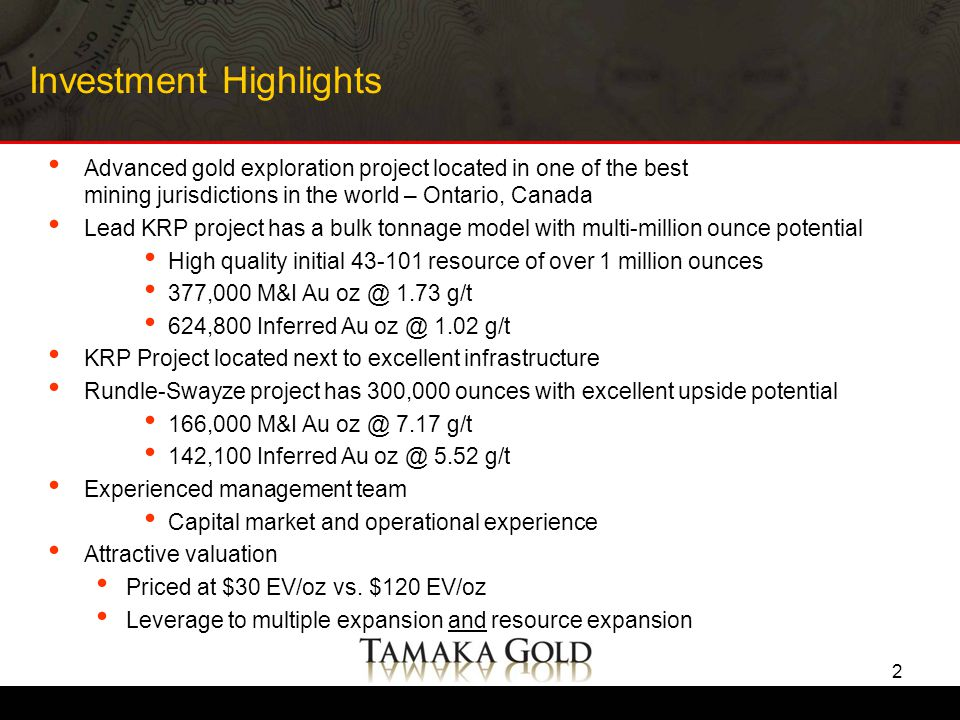 2 Investment Highlights Advanced gold exploration project located in one of the best mining jurisdictions in the world – Ontario, Canada Lead KRP project has a bulk tonnage model with multi-million ounce potential High quality initial 43-101 resource of over 1 million ounces 377,000 M&I Au oz @ 1.73 g/t 624,800 Inferred Au oz @ 1.02 g/t KRP Project located next to excellent infrastructure Rundle-Swayze project has 300,000 ounces with excellent upside potential 166,000 M&I Au oz @ 7.17 g/t 142,100 Inferred Au oz @ 5.52 g/t Experienced management team Capital market and operational experience Attractive valuation Priced at $30 EV/oz vs.