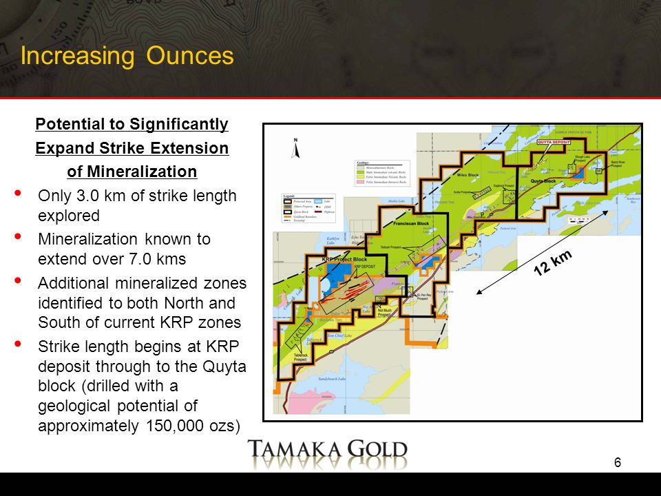 Increasing Ounces Potential to Significantly Expand Strike Extension of Mineralization Only 3.0 km of strike length explored Mineralization known to extend over 7.0 kms Additional mineralized zones identified to both North and South of current KRP zones Strike length begins at KRP deposit through to the Quyta block (drilled with a geological potential of approximately 150,000 ozs) 6 12 km