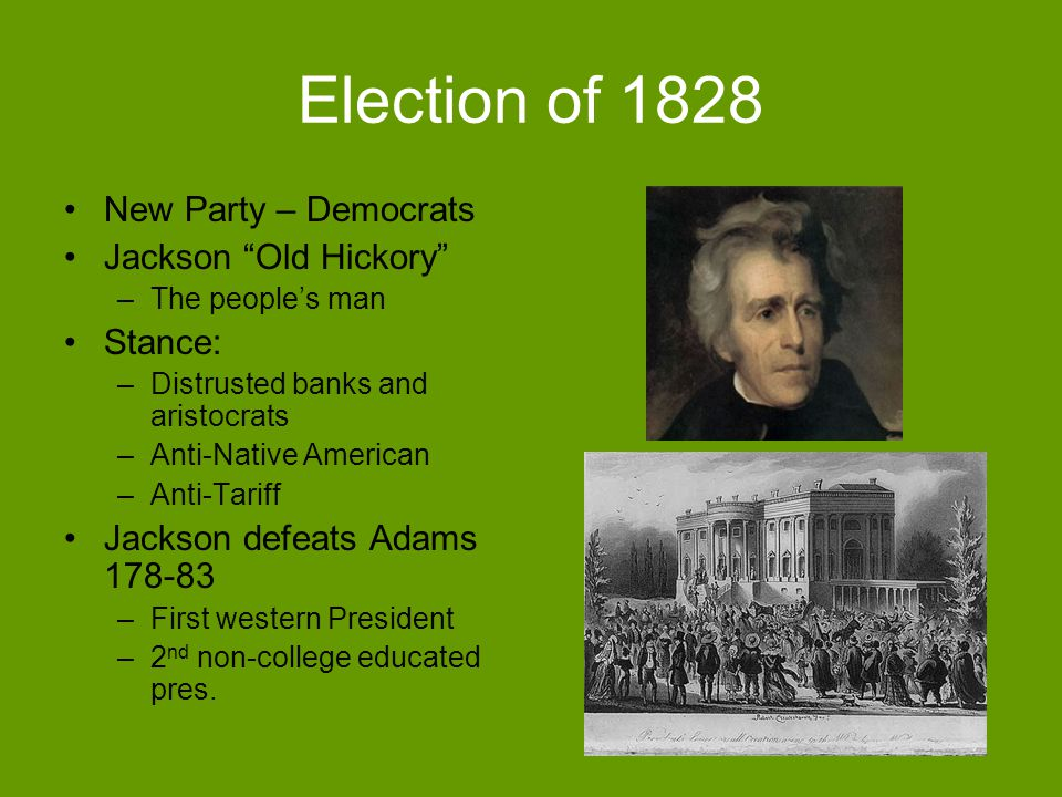 Election of 1828 New Party – Democrats Jackson Old Hickory –The peoples man Stance: –Distrusted banks and aristocrats –Anti-Native American –Anti-Tari
