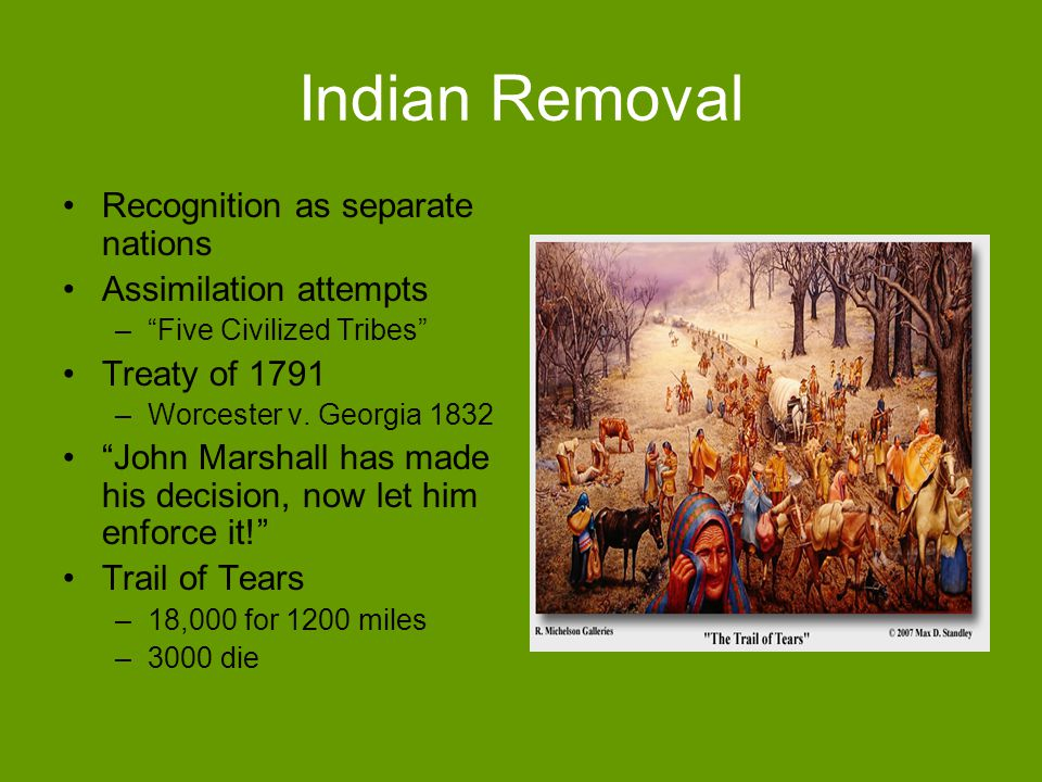 Indian Removal Recognition as separate nations Assimilation attempts –Five Civilized Tribes Treaty of 1791 –Worcester v. Georgia 1832 John Marshall ha