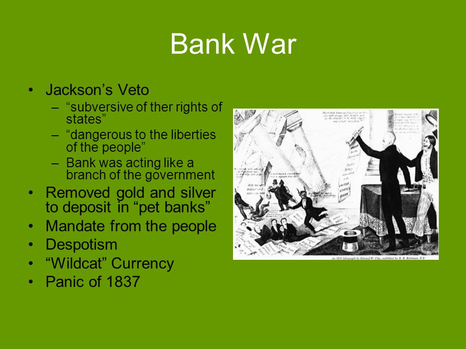 Bank War Jacksons Veto –subversive of ther rights of states –dangerous to the liberties of the people –Bank was acting like a branch of the government Removed gold and silver to deposit in pet banks Mandate from the people Despotism Wildcat Currency Panic of 1837