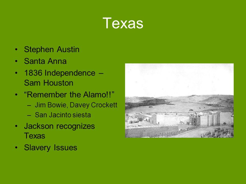Texas Stephen Austin Santa Anna 1836 Independence – Sam Houston Remember the Alamo!! –Jim Bowie, Davey Crockett –San Jacinto siesta Jackson recognizes