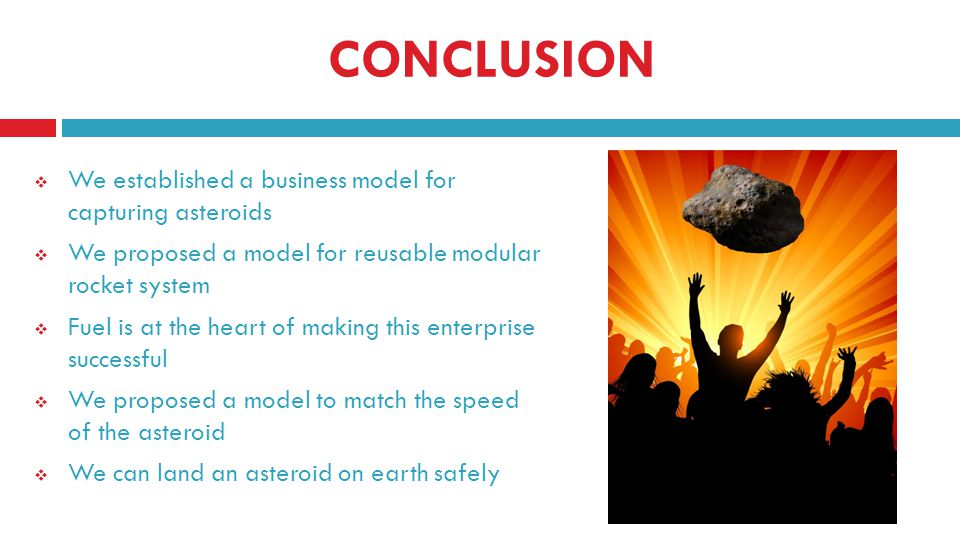 CONCLUSION We established a business model for capturing asteroids We proposed a model for reusable modular rocket system Fuel is at the heart of making this enterprise successful We proposed a model to match the speed of the asteroid We can land an asteroid on earth safely