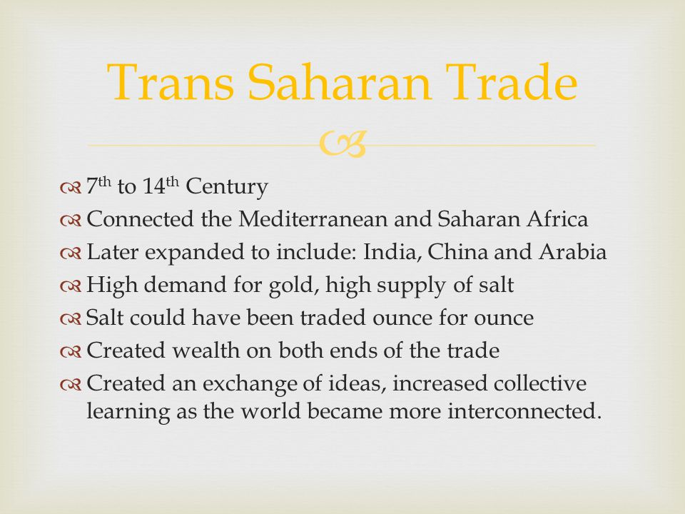 7 th to 14 th Century Connected the Mediterranean and Saharan Africa Later expanded to include: India, China and Arabia High demand for gold, high sup