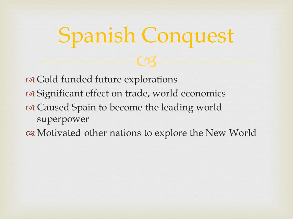 Gold funded future explorations Significant effect on trade, world economics Caused Spain to become the leading world superpower Motivated other natio