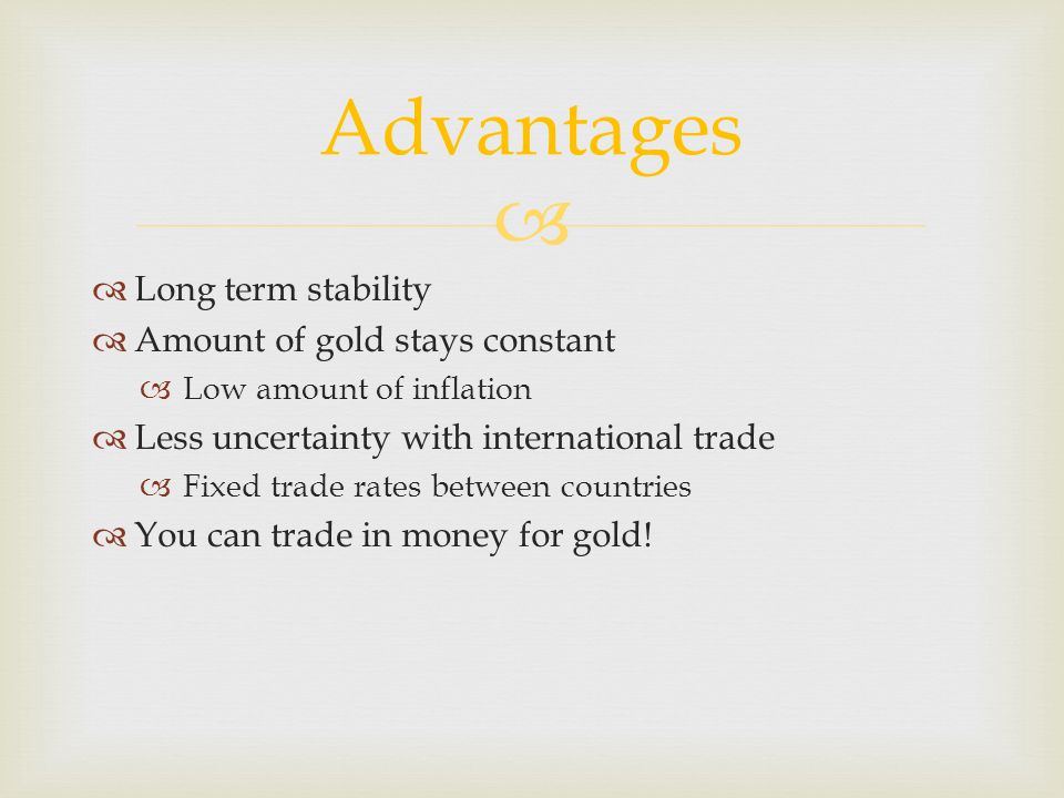 Long term stability Amount of gold stays constant Low amount of inflation Less uncertainty with international trade Fixed trade rates between countrie