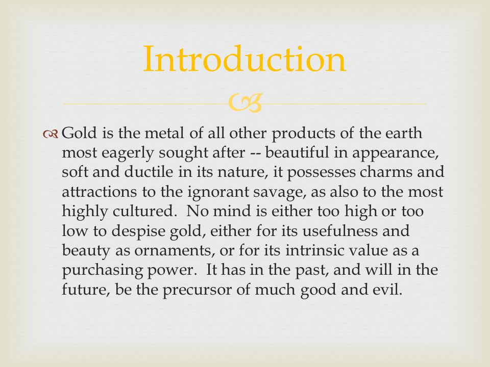 Gold is the metal of all other products of the earth most eagerly sought after -- beautiful in appearance, soft and ductile in its nature, it possesse